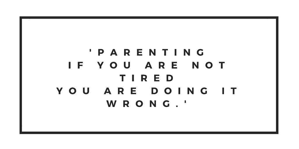 'Parenting, If you are not tired you are doing it wrong.'